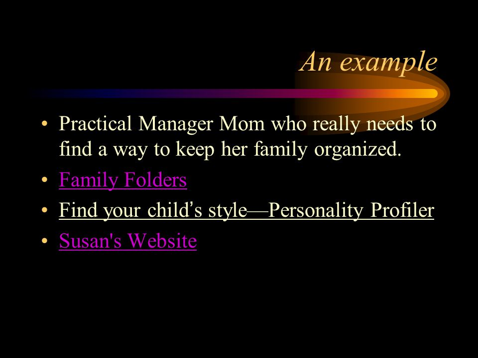 An example Practical Manager Mom who really needs to find a way to keep her family organized. Family Folders Find your childs stylePersonality Profile