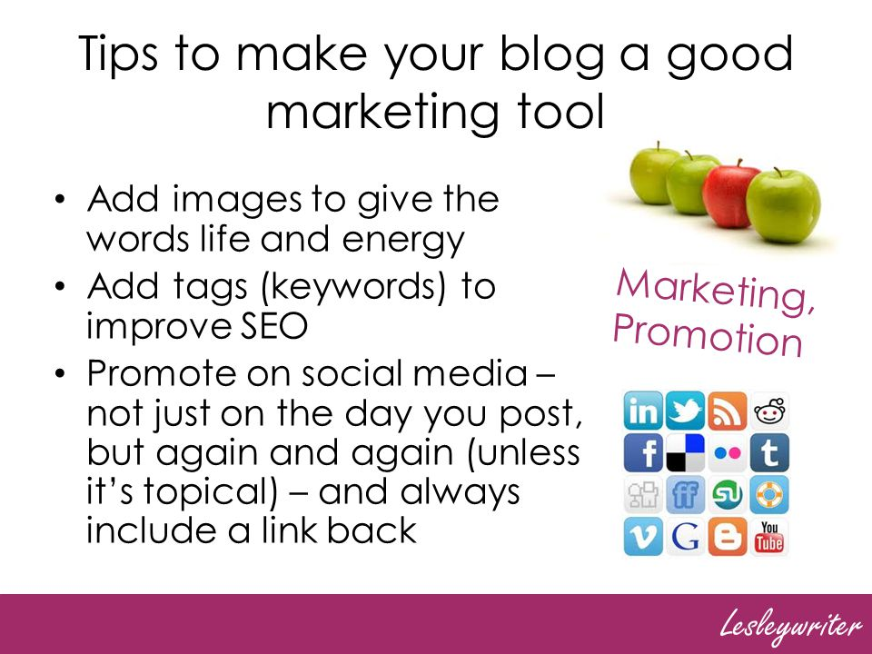 Lesleywriter Tips to make your blog a good marketing tool Add images to give the words life and energy Add tags (keywords) to improve SEO Promote on social media – not just on the day you post, but again and again (unless its topical) – and always include a link back Marketing, Promotion
