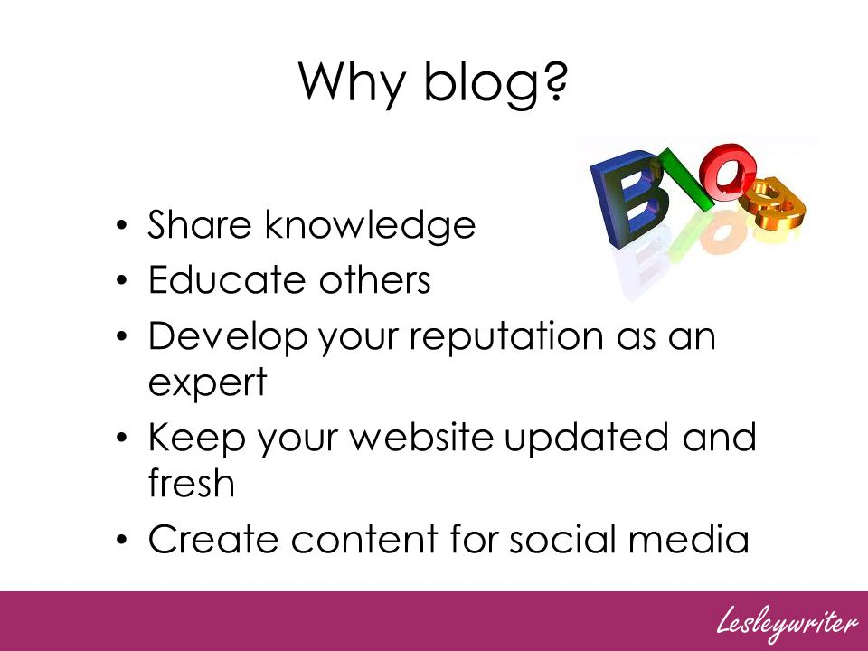 Lesleywriter Why blog? Share knowledge Educate others Develop your reputation as an expert Keep your website updated and fresh Create content for soci