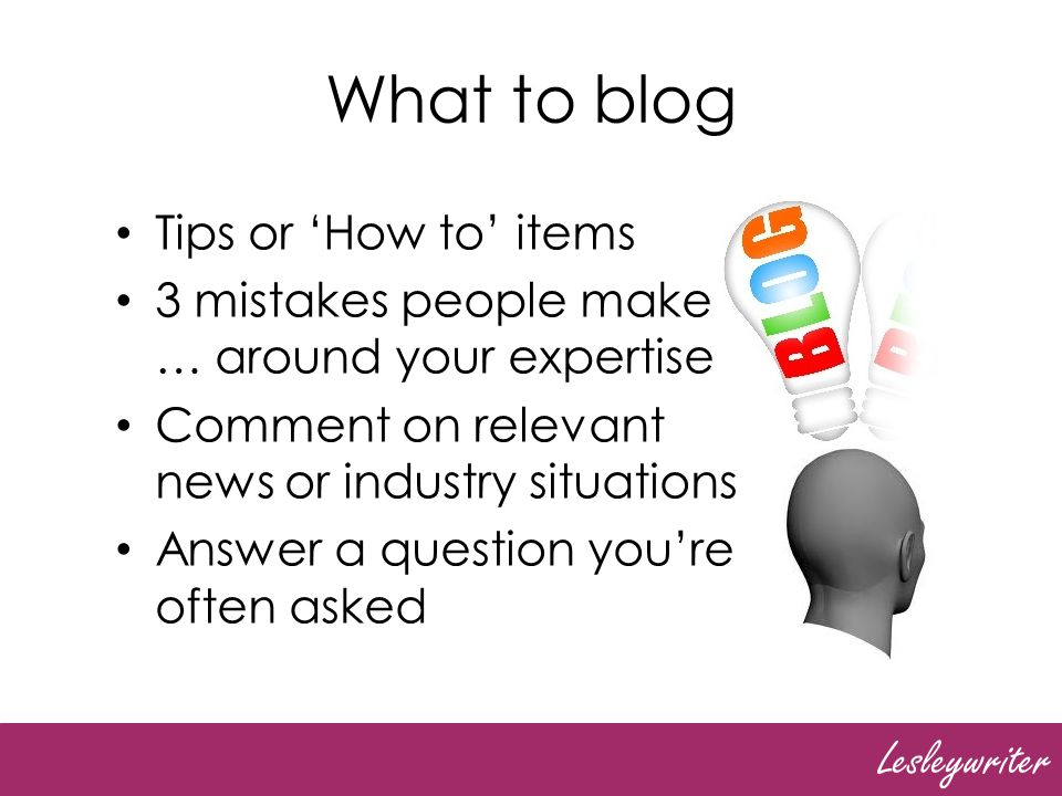 Lesleywriter What else to blog Review a relevant book, video, course Simplify an aspect of your business for non- experts Explain why youre different to other people in your business Interview someone relevant to your business
