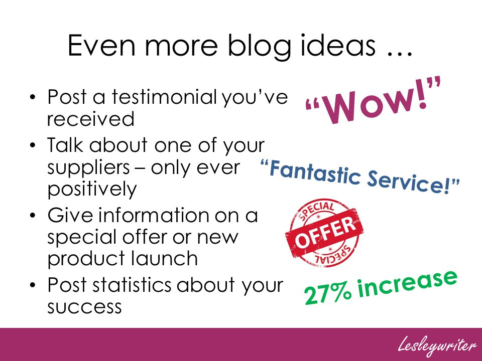 Lesleywriter Even more blog ideas … Post a testimonial youve received Talk about one of your suppliers – only ever positively Give information on a special offer or new product launch Post statistics about your success Wow.