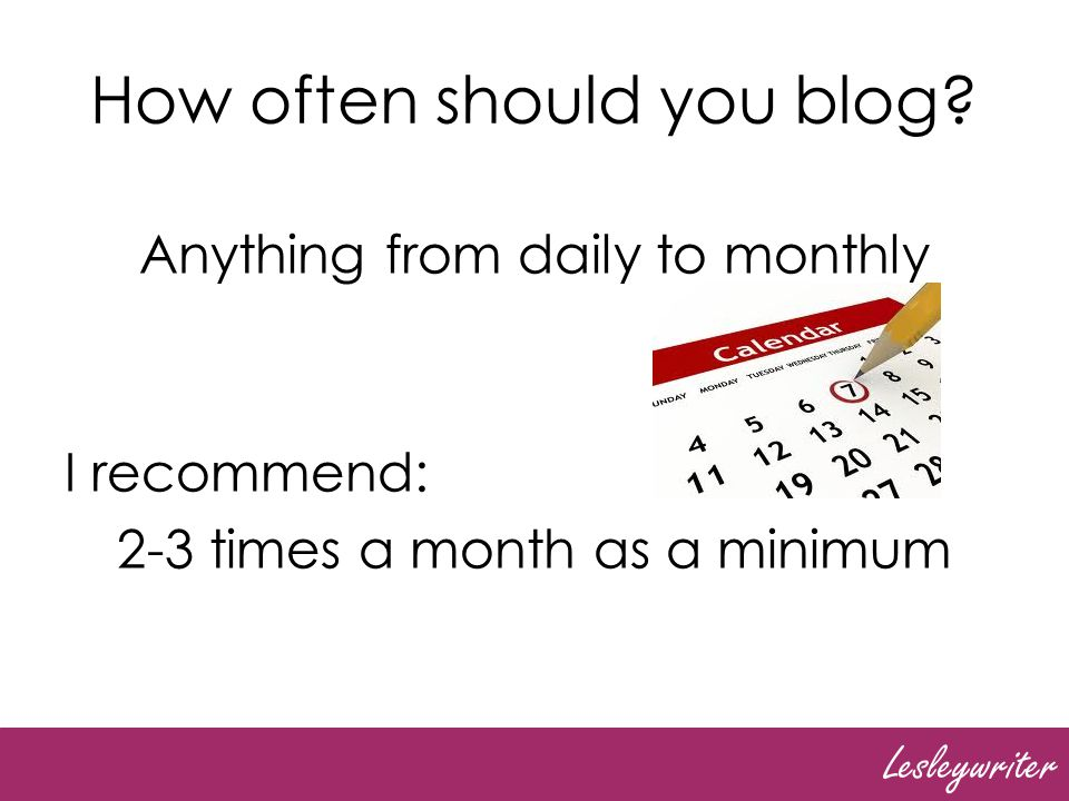 Lesleywriter How often should you blog? Anything from daily to monthly I recommend: 2-3 times a month as a minimum