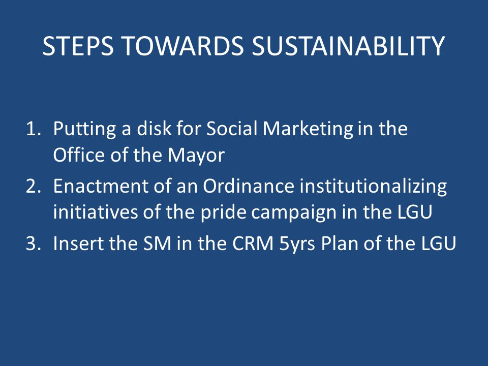 STEPS TOWARDS SUSTAINABILITY 1.Putting a disk for Social Marketing in the Office of the Mayor 2.Enactment of an Ordinance institutionalizing initiatives of the pride campaign in the LGU 3.Insert the SM in the CRM 5yrs Plan of the LGU
