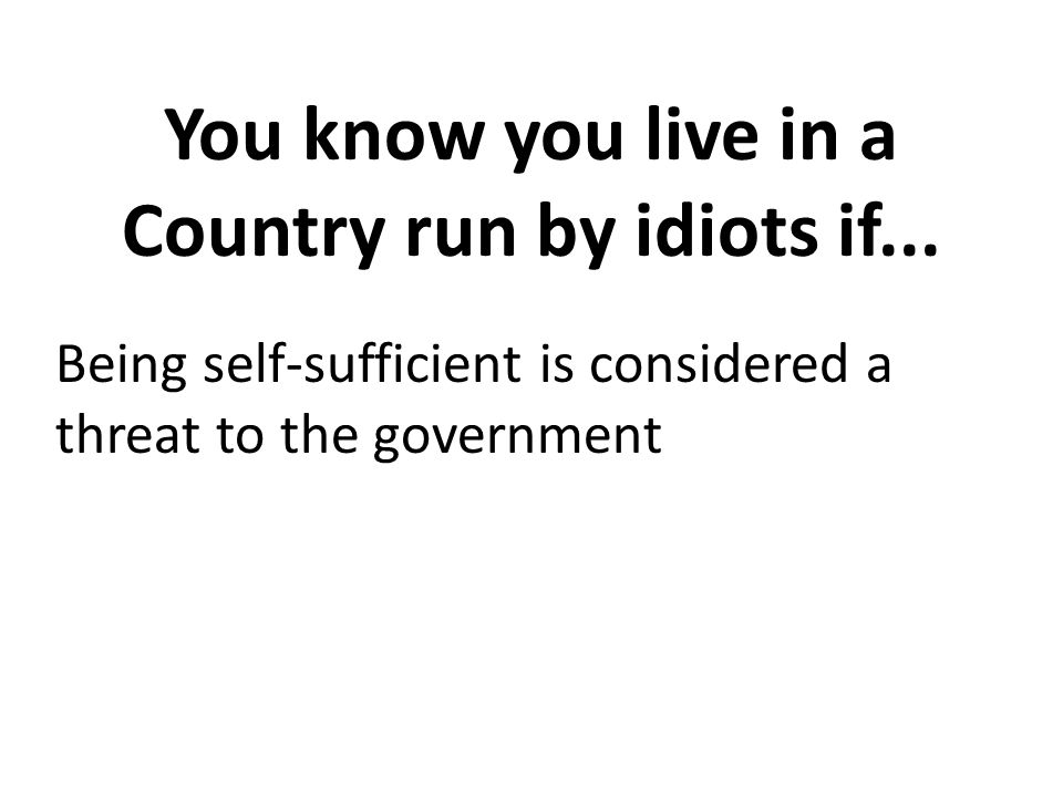 You know you live in a Country run by idiots if...