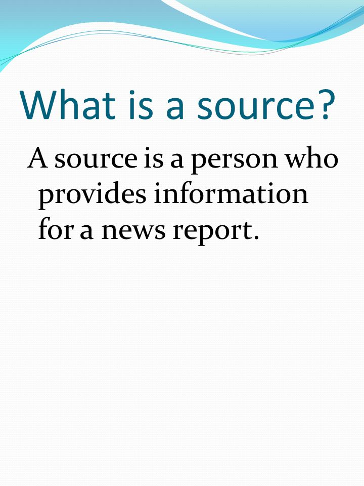 What is a source A source is a person who provides information for a news report.