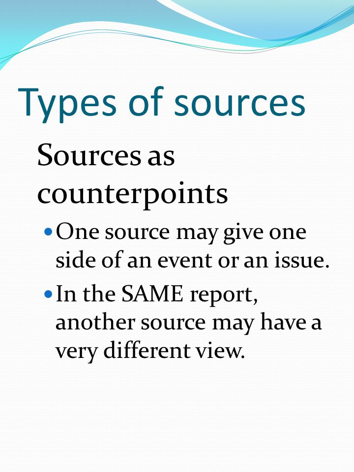 Types of sources Sources as counterpoints One source may give one side of an event or an issue.