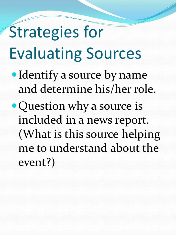 Strategies for Evaluating Sources Identify a source by name and determine his/her role.