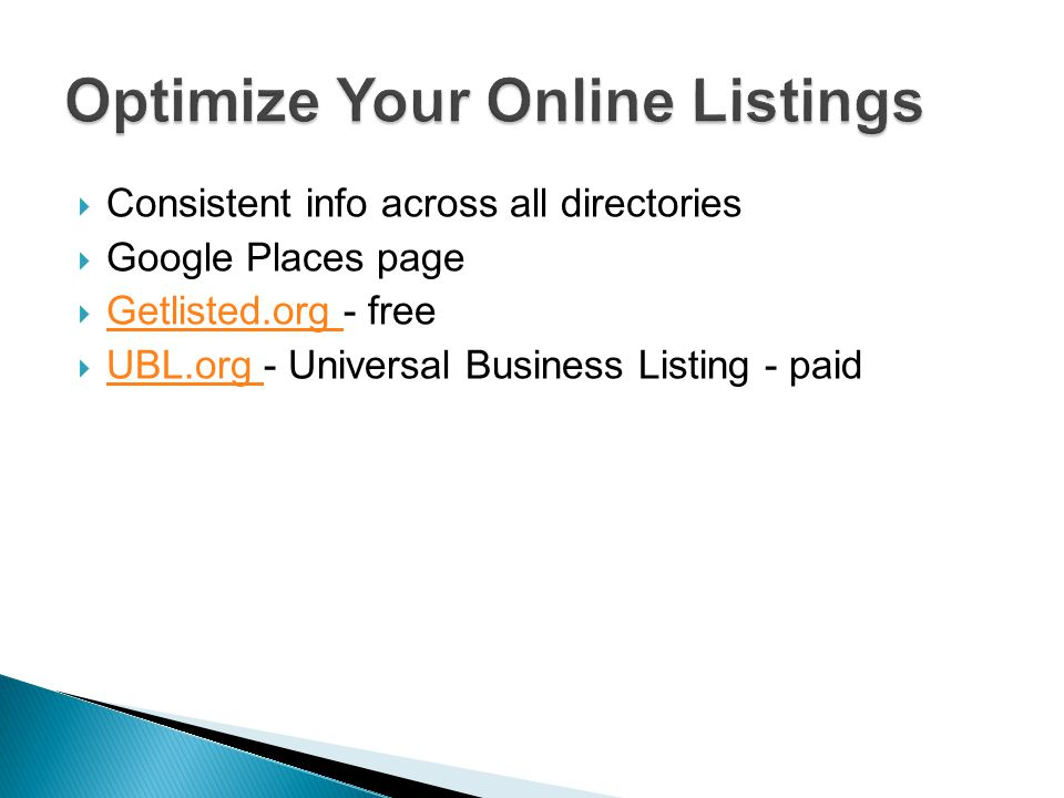 Consistent info across all directories Google Places page Getlisted.org - free Getlisted.org UBL.org - Universal Business Listing - paid UBL.org