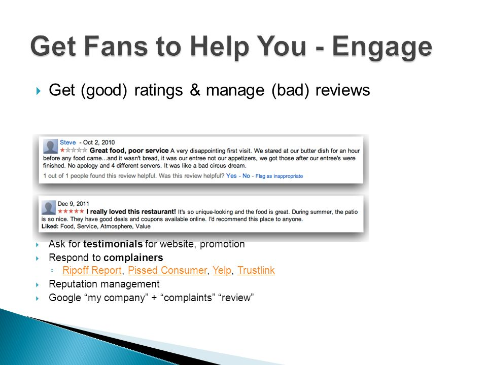 Get (good) ratings & manage (bad) reviews Ask for testimonials for website, promotion Respond to complainers Ripoff Report, Pissed Consumer, Yelp, Trustlink Ripoff ReportPissed ConsumerYelpTrustlink Reputation management Google my company + complaints review