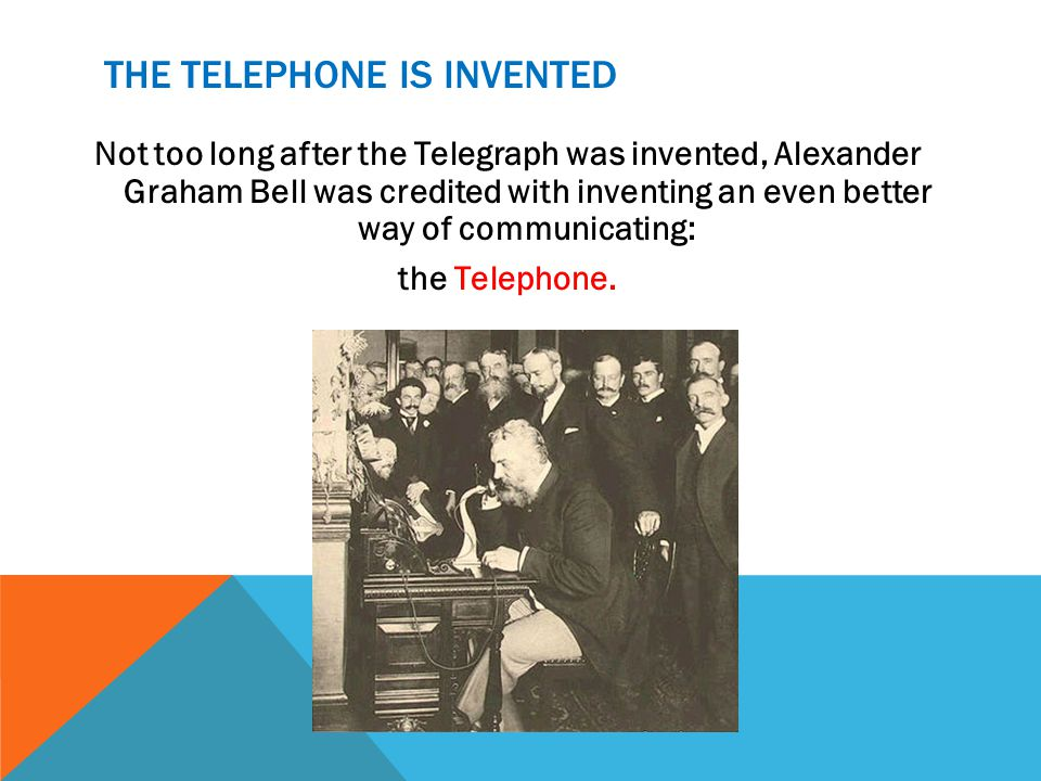 THE TELEPHONE IS INVENTED Not too long after the Telegraph was invented, Alexander Graham Bell was credited with inventing an even better way of communicating: the Telephone.