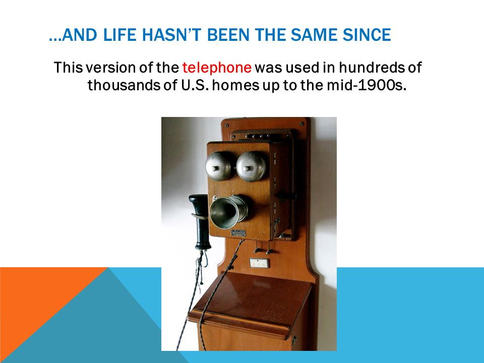 …AND LIFE HASNT BEEN THE SAME SINCE This version of the telephone was used in hundreds of thousands of U.S. homes up to the mid-1900s.