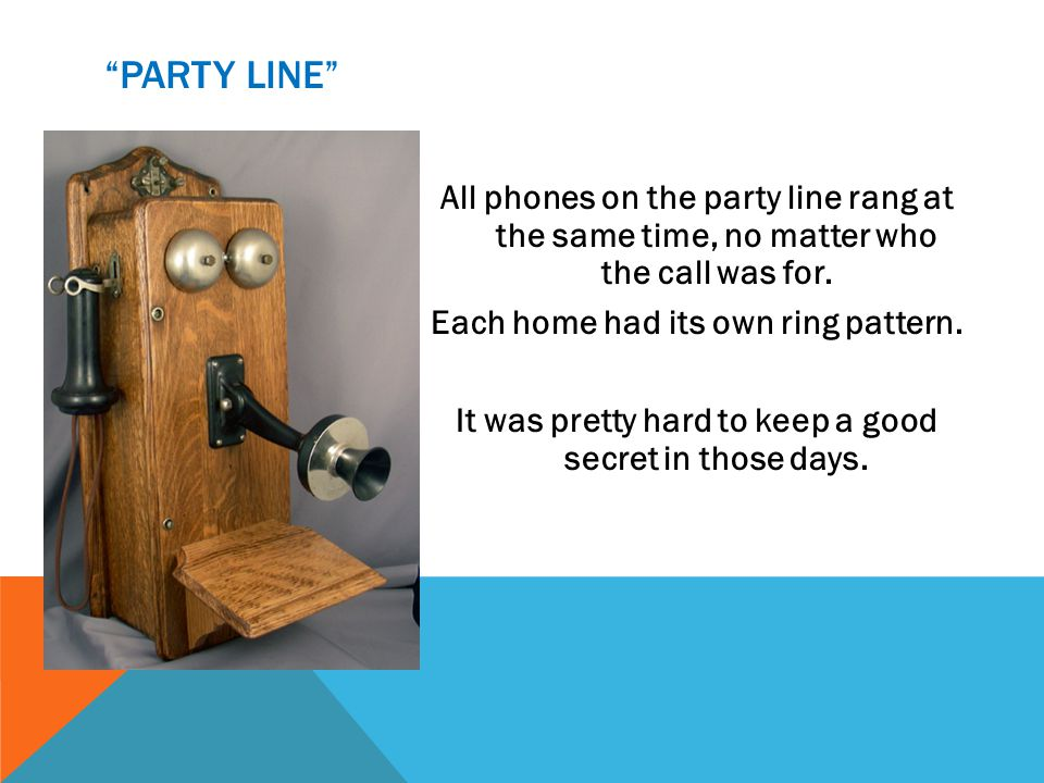 PARTY LINE All phones on the party line rang at the same time, no matter who the call was for. Each home had its own ring pattern. It was pretty hard