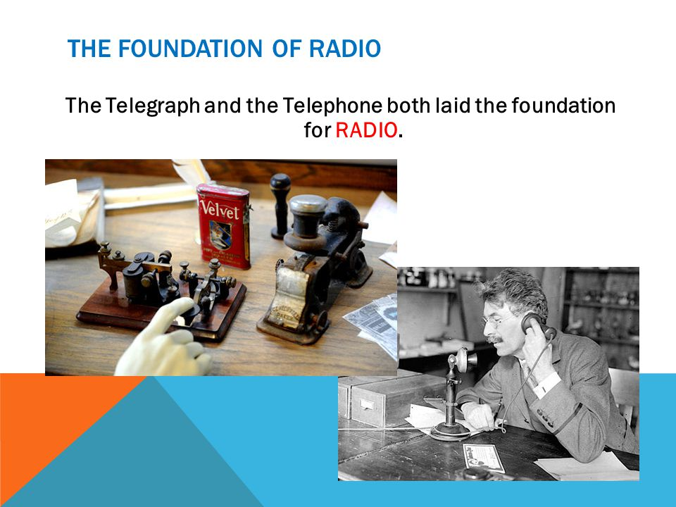THE FOUNDATION OF RADIO The Telegraph and the Telephone both laid the foundation for RADIO.