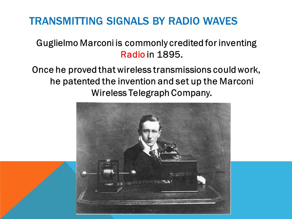 TRANSMITTING SIGNALS BY RADIO WAVES Guglielmo Marconi is commonly credited for inventing Radio in 1895.