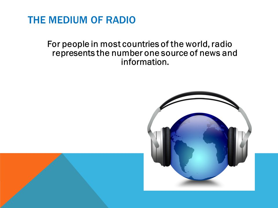 THE MEDIUM OF RADIO For people in most countries of the world, radio represents the number one source of news and information.