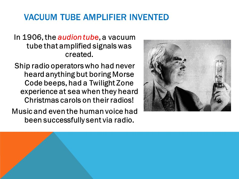 VACUUM TUBE AMPLIFIER INVENTED In 1906, the audion tube, a vacuum tube that amplified signals was created.