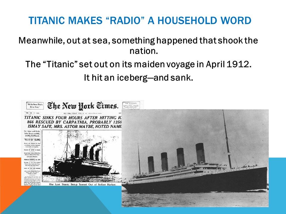 TITANIC MAKES RADIO A HOUSEHOLD WORD Meanwhile, out at sea, something happened that shook the nation.