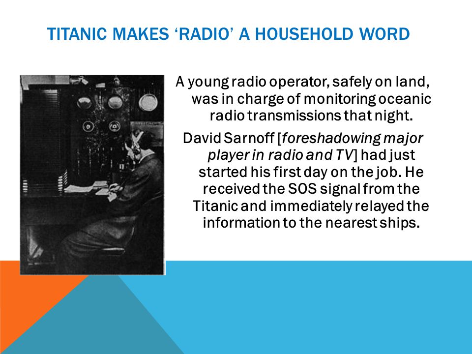 TITANIC MAKES RADIO A HOUSEHOLD WORD A young radio operator, safely on land, was in charge of monitoring oceanic radio transmissions that night. David