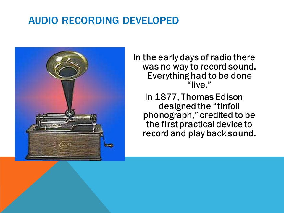 AUDIO RECORDING DEVELOPED In the early days of radio there was no way to record sound.