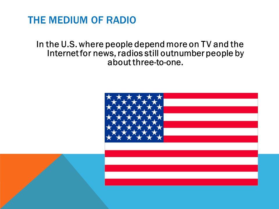 THE MEDIUM OF RADIO In the U.S. where people depend more on TV and the Internet for news, radios still outnumber people by about three-to-one.