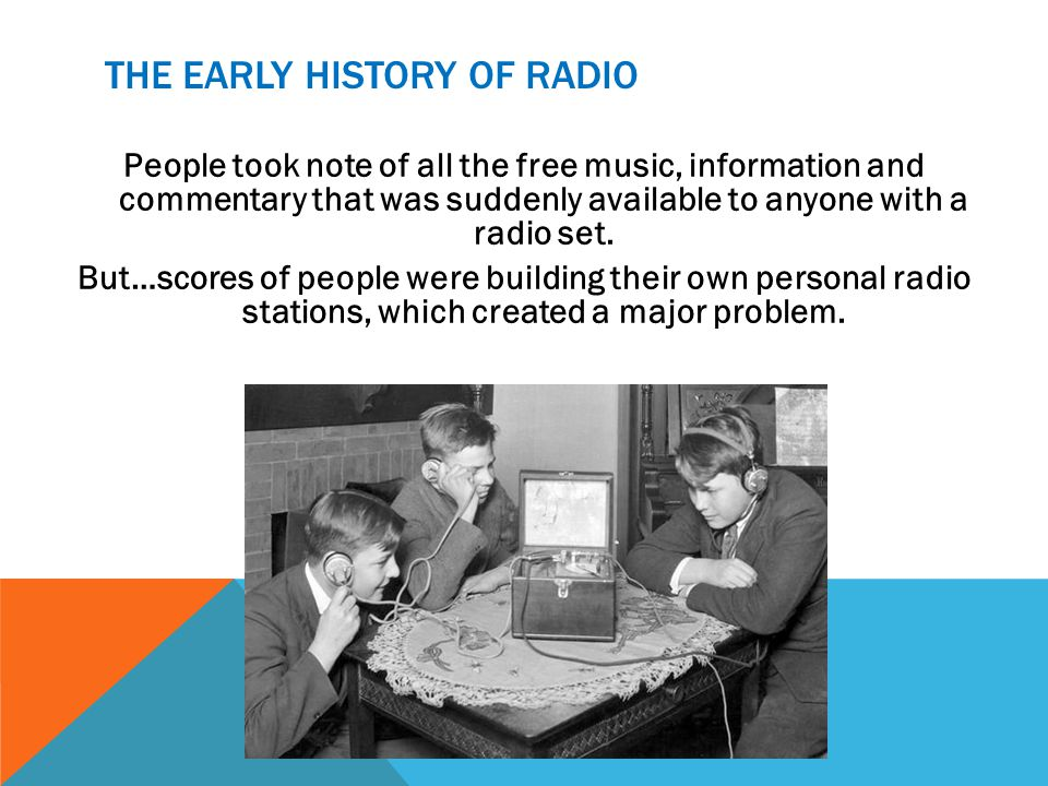 THE EARLY HISTORY OF RADIO People took note of all the free music, information and commentary that was suddenly available to anyone with a radio set.