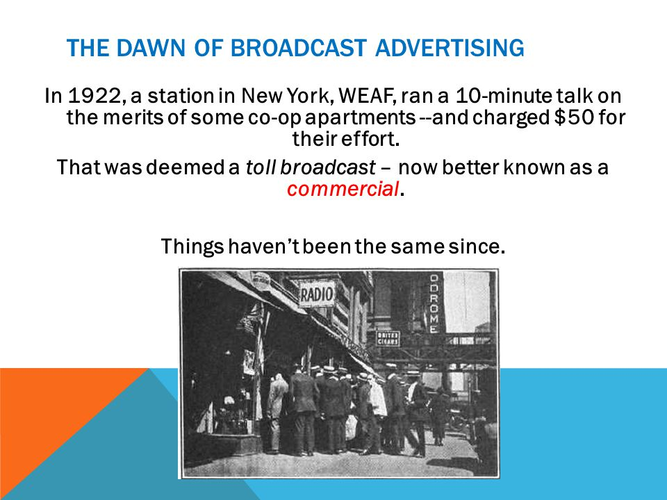 THE DAWN OF BROADCAST ADVERTISING In 1922, a station in New York, WEAF, ran a 10-minute talk on the merits of some co-op apartments --and charged $50