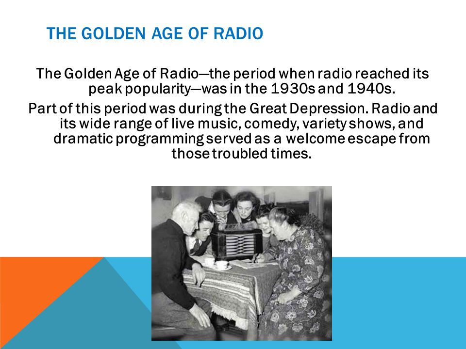 THE GOLDEN AGE OF RADIO The Golden Age of Radiothe period when radio reached its peak popularitywas in the 1930s and 1940s.