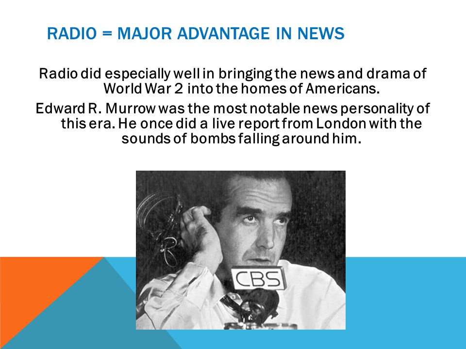 RADIO = MAJOR ADVANTAGE IN NEWS Radio did especially well in bringing the news and drama of World War 2 into the homes of Americans. Edward R. Murrow