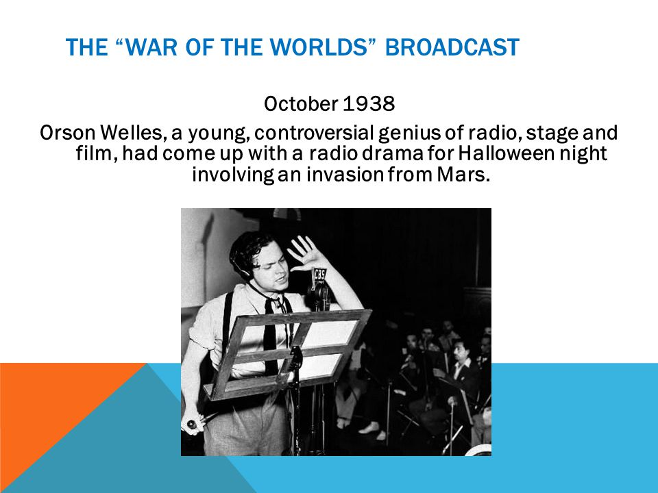 THE WAR OF THE WORLDS BROADCAST October 1938 Orson Welles, a young, controversial genius of radio, stage and film, had come up with a radio drama for Halloween night involving an invasion from Mars.