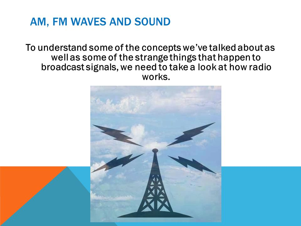 AM, FM WAVES AND SOUND To understand some of the concepts weve talked about as well as some of the strange things that happen to broadcast signals, we need to take a look at how radio works.