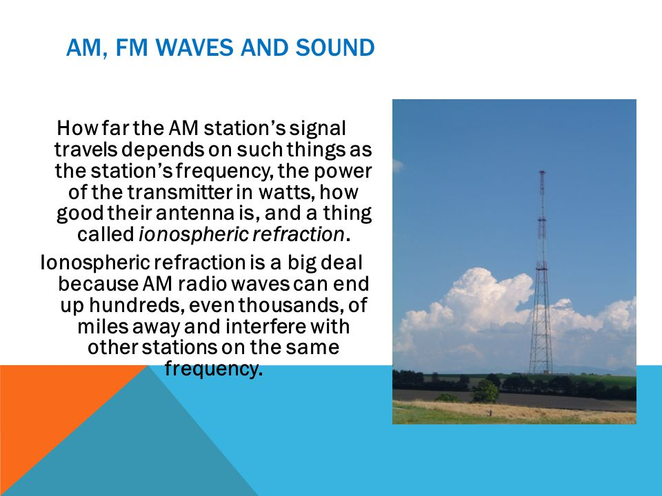 AM, FM WAVES AND SOUND How far the AM stations signal travels depends on such things as the stations frequency, the power of the transmitter in watts,