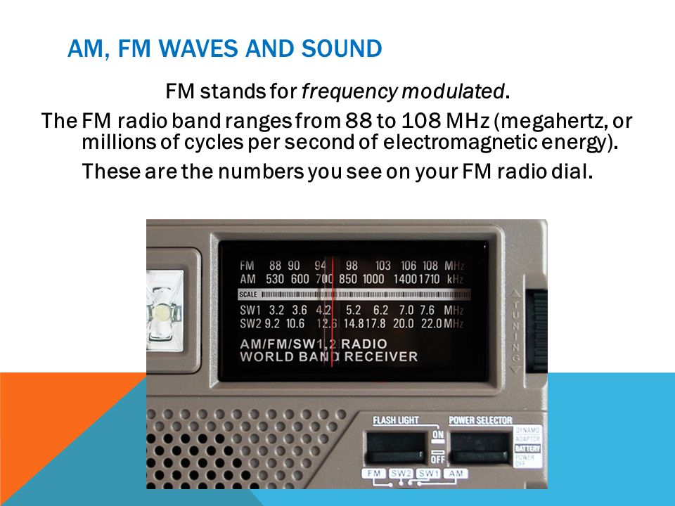 AM, FM WAVES AND SOUND FM stands for frequency modulated. The FM radio band ranges from 88 to 108 MHz (megahertz, or millions of cycles per second of