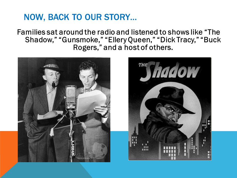 NOW, BACK TO OUR STORY… Families sat around the radio and listened to shows like The Shadow, Gunsmoke, Ellery Queen, Dick Tracy, Buck Rogers, and a ho