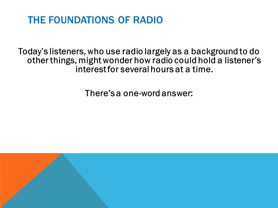 THE FOUNDATIONS OF RADIO Todays listeners, who use radio largely as a background to do other things, might wonder how radio could hold a listeners interest for several hours at a time.