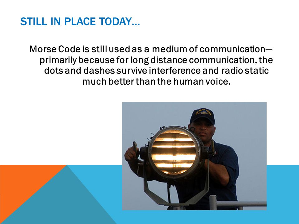 STILL IN PLACE TODAY… Morse Code is still used as a medium of communication primarily because for long distance communication, the dots and dashes survive interference and radio static much better than the human voice.