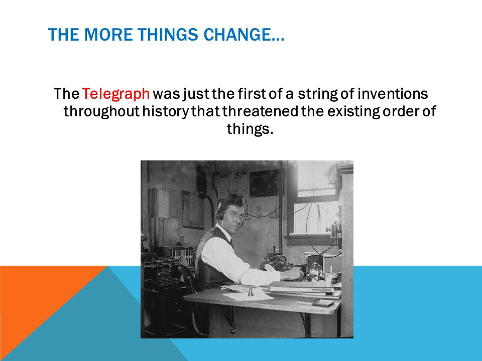 THE MORE THINGS CHANGE… The Telegraph was just the first of a string of inventions throughout history that threatened the existing order of things.