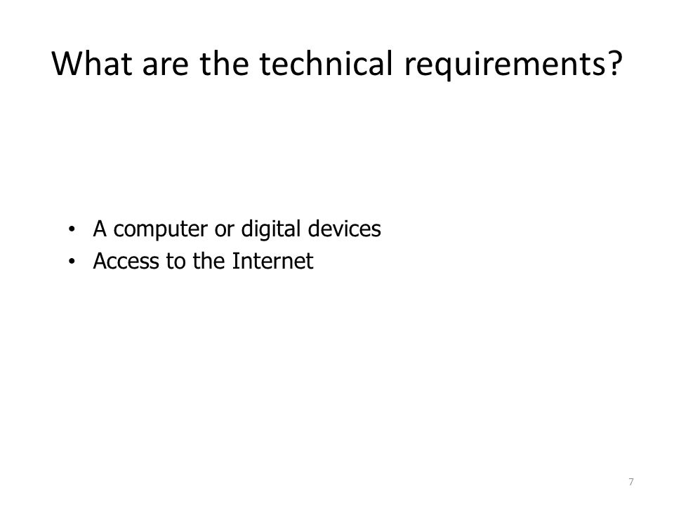 What are the technical requirements A computer or digital devices Access to the Internet 7