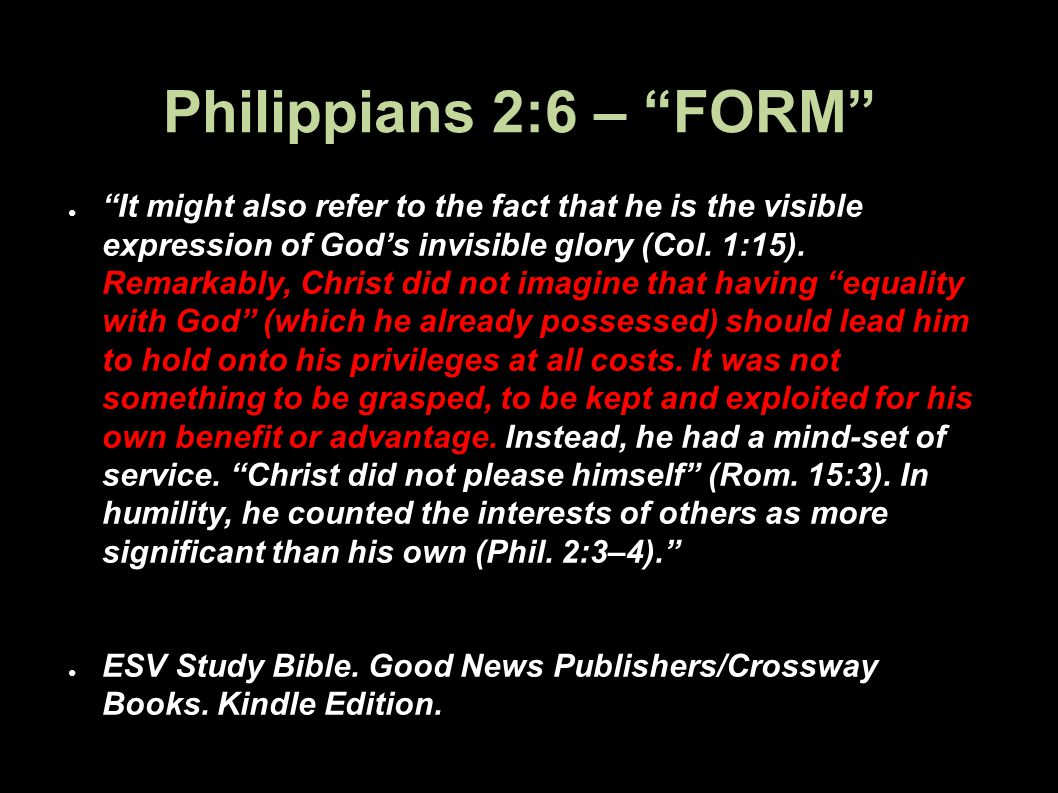 Philippians 2:6 – FORM It might also refer to the fact that he is the visible expression of Gods invisible glory (Col. 1:15). Remarkably, Christ did n