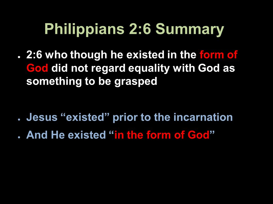 Philippians 2:6 Summary 2:6 who though he existed in the form of God did not regard equality with God as something to be grasped Jesus existed prior to the incarnation And He existed in the form of God 61Applied-Apologetics