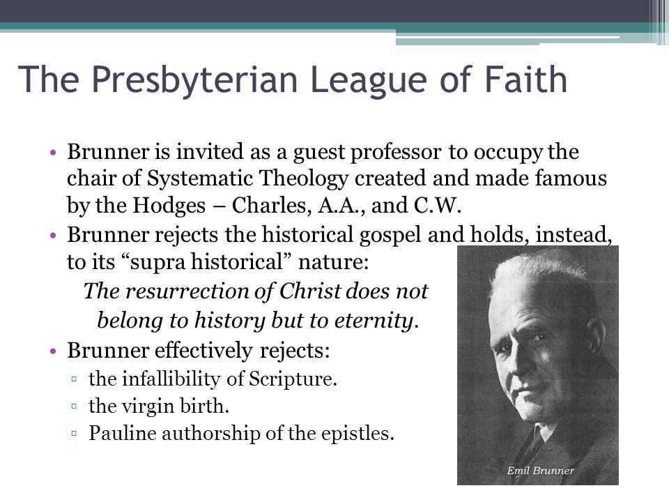 The Presbyterian League of Faith Brunner is invited as a guest professor to occupy the chair of Systematic Theology created and made famous by the Hodges – Charles, A.A., and C.W.