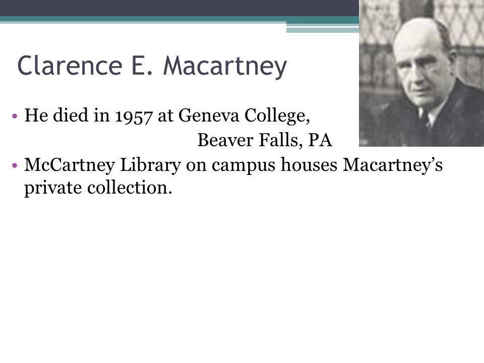 Clarence E. Macartney He died in 1957 at Geneva College, Beaver Falls, PA McCartney Library on campus houses Macartneys private collection.