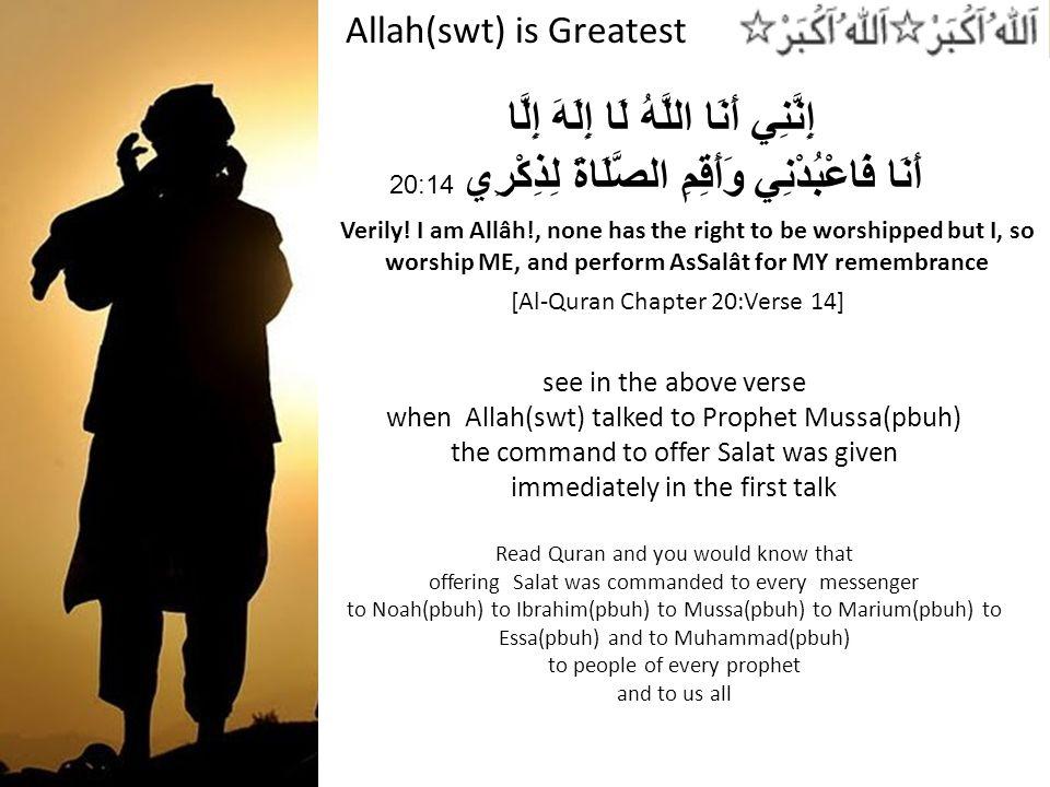 Allah(swt) is Greatest إِنَّنِي أَنَا اللَّهُ لَا إِلَهَ إِلَّا أَنَا فَاعْبُدْنِي وَأَقِمِ الصَّلَاةَ لِذِكْرِي 20:14 Verily.