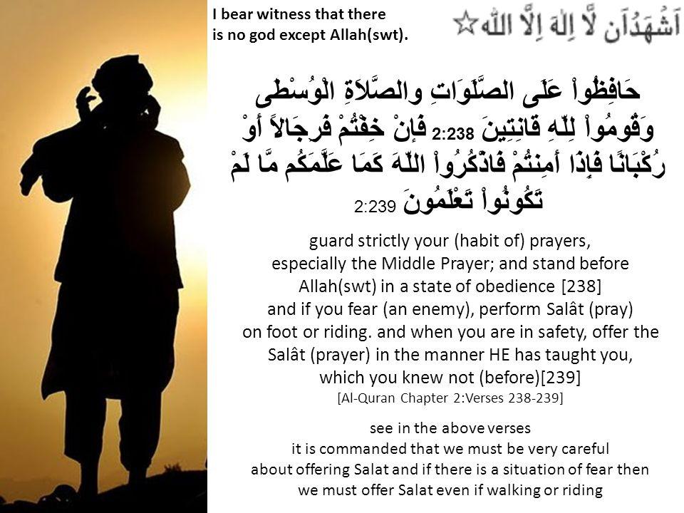 I bear witness that there is no god except Allah(swt). حَافِظُواْ عَلَى الصَّلَوَاتِ والصَّلاَةِ الْوُسْطَى وَقُومُواْ لِلّهِ قَانِتِينَ 2:238 فَإنْ خ