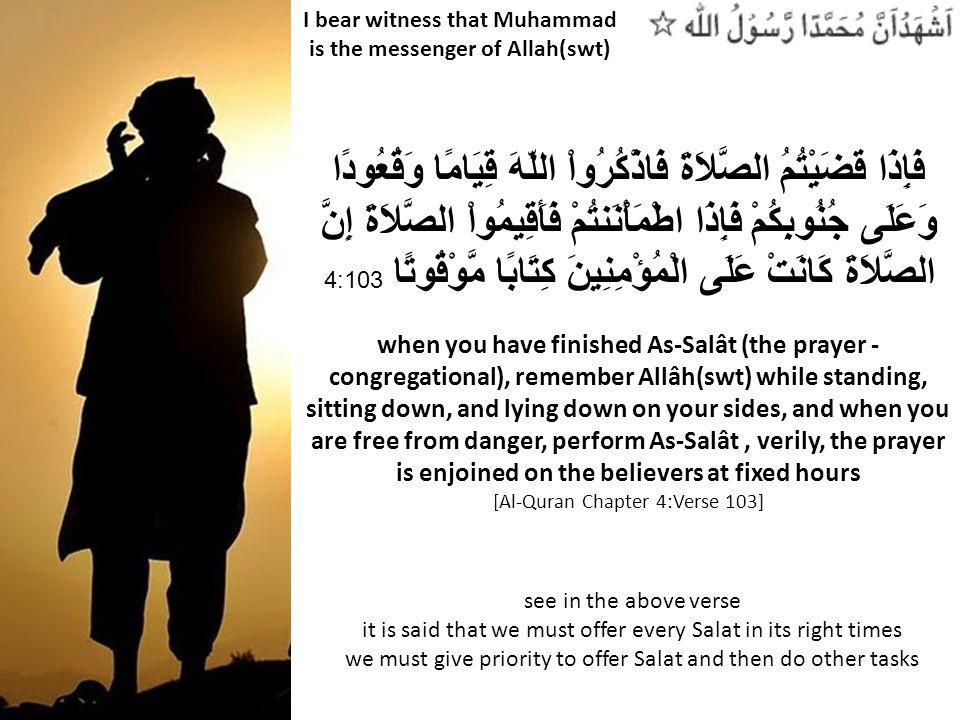 I bear witness that Muhammad is the messenger of Allah(swt) فَإِذَا قَضَيْتُمُ الصَّلاَةَ فَاذْكُرُواْ اللّهَ قِيَامًا وَقُعُودًا وَعَلَى جُنُوبِكُمْ