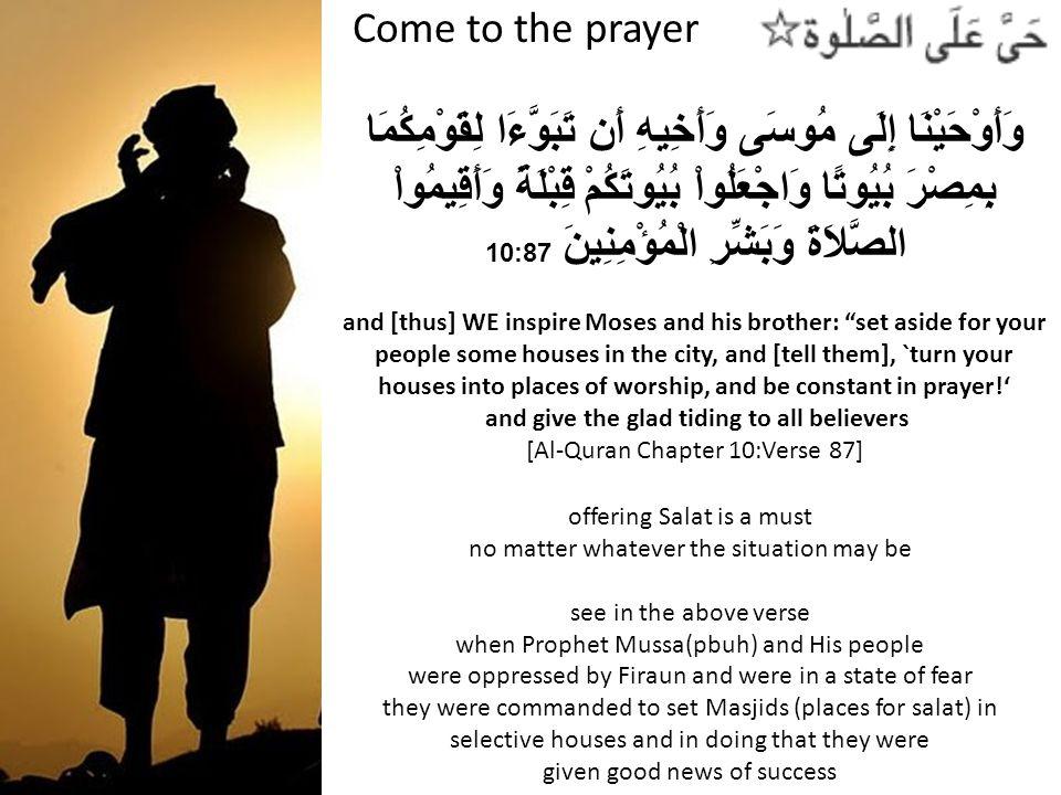 Come to the prayer وَأَوْحَيْنَا إِلَى مُوسَى وَأَخِيهِ أَن تَبَوَّءَا لِقَوْمِكُمَا بِمِصْرَ بُيُوتًا وَاجْعَلُواْ بُيُوتَكُمْ قِبْلَةً وَأَقِيمُواْ الصَّلاَةَ وَبَشِّرِ الْمُؤْمِنِينَ 10:87 and [thus] WE inspire Moses and his brother: set aside for your people some houses in the city, and [tell them], `turn your houses into places of worship, and be constant in prayer.