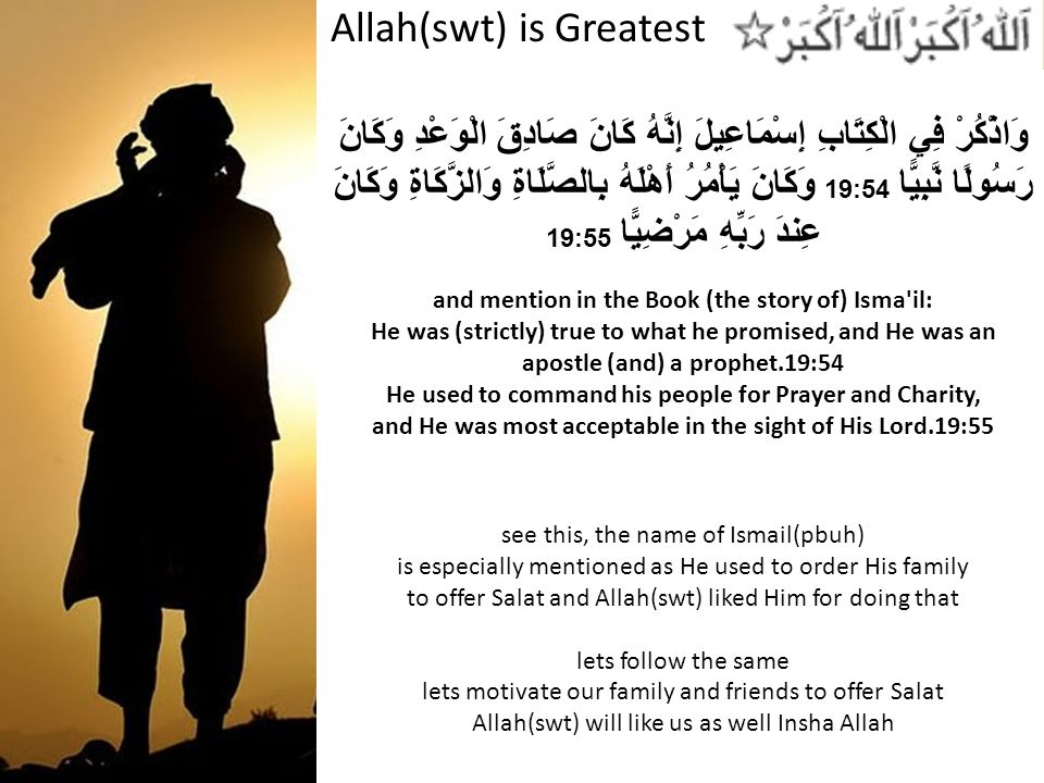 Allah(swt) is Greatest وَاذْكُرْ فِي الْكِتَابِ إِسْمَاعِيلَ إِنَّهُ كَانَ صَادِقَ الْوَعْدِ وَكَانَ رَسُولًا نَّبِيًّا 19:54 وَكَانَ يَأْمُرُ أَهْلَهُ بِالصَّلَاةِ وَالزَّكَاةِ وَكَانَ عِندَ رَبِّهِ مَرْضِيًّا 19:55 and mention in the Book (the story of) Isma il: He was (strictly) true to what he promised, and He was an apostle (and) a prophet.19:54 He used to command his people for Prayer and Charity, and He was most acceptable in the sight of His Lord.19:55 see this, the name of Ismail(pbuh) is especially mentioned as He used to order His family to offer Salat and Allah(swt) liked Him for doing that lets follow the same lets motivate our family and friends to offer Salat Allah(swt) will like us as well Insha Allah