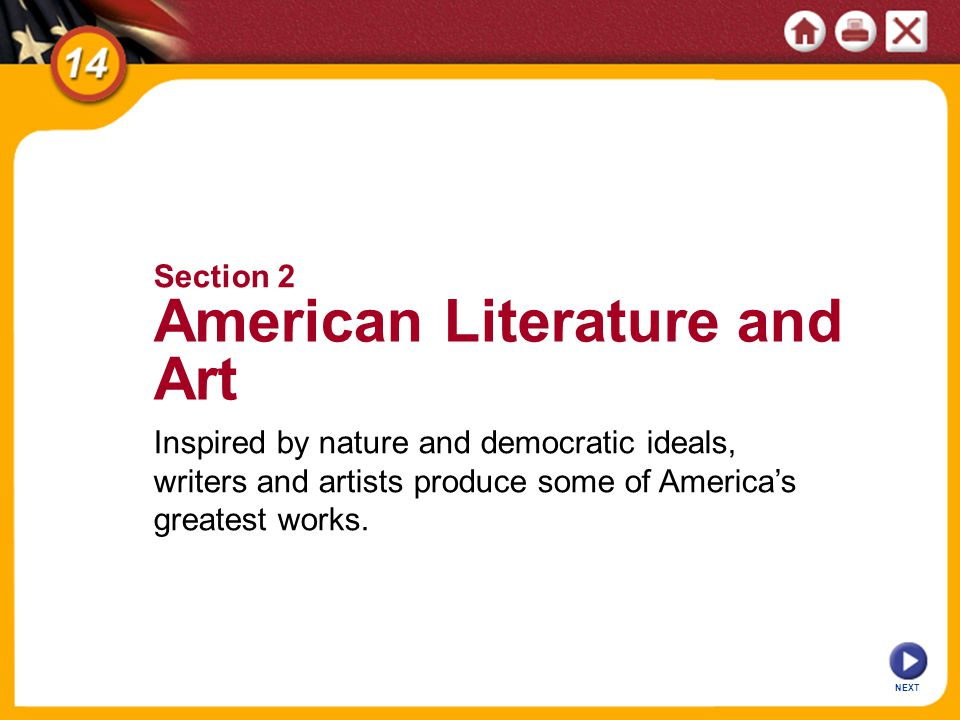 NEXT Section 2 American Literature and Art Inspired by nature and democratic ideals, writers and artists produce some of Americas greatest works.