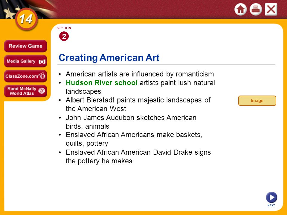 Creating American Art NEXT 2 SECTION American artists are influenced by romanticism John James Audubon sketches American birds, animals Albert Bierstadt paints majestic landscapes of the American West Hudson River school artists paint lush natural landscapes Enslaved African American David Drake signs the pottery he makes Enslaved African Americans make baskets, quilts, pottery Image