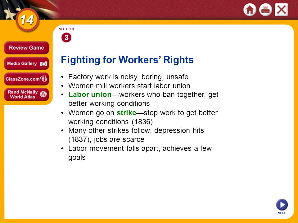 Fighting for Workers Rights NEXT 3 SECTION Factory work is noisy, boring, unsafe Women go on strikestop work to get better working conditions (1836) Labor unionworkers who ban together, get better working conditions Women mill workers start labor union Many other strikes follow; depression hits (1837), jobs are scarce Labor movement falls apart, achieves a few goals