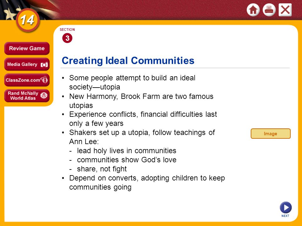 Creating Ideal Communities NEXT 3 SECTION Some people attempt to build an ideal societyutopia New Harmony, Brook Farm are two famous utopias Shakers set up a utopia, follow teachings of Ann Lee: -lead holy lives in communities -communities show Gods love -share, not fight Experience conflicts, financial difficulties last only a few years Depend on converts, adopting children to keep communities going Image